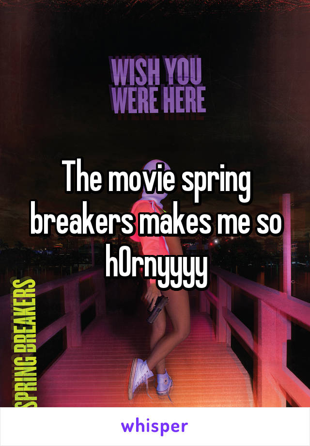 The movie spring breakers makes me so h0rnyyyy