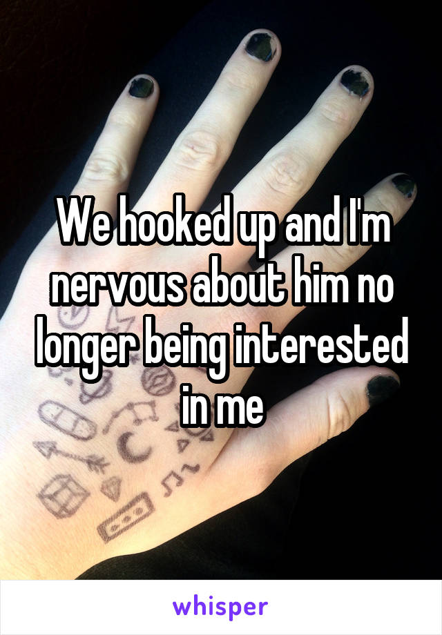 We hooked up and I'm nervous about him no longer being interested in me