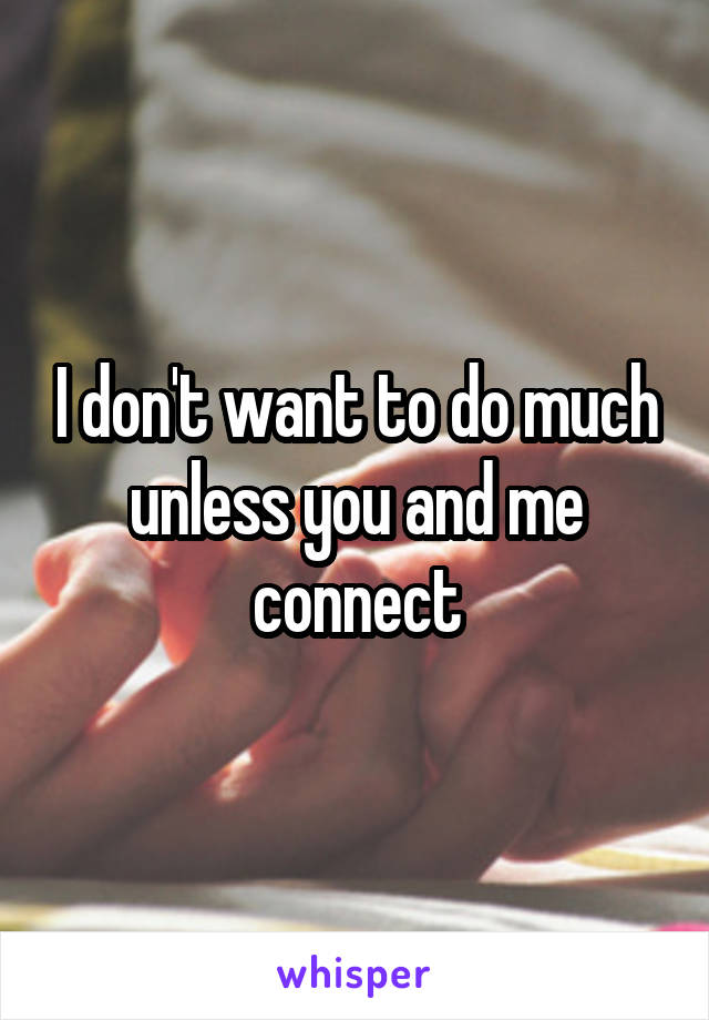I don't want to do much unless you and me connect