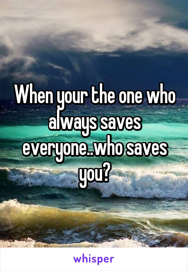 When your the one who always saves everyone..who saves you?
