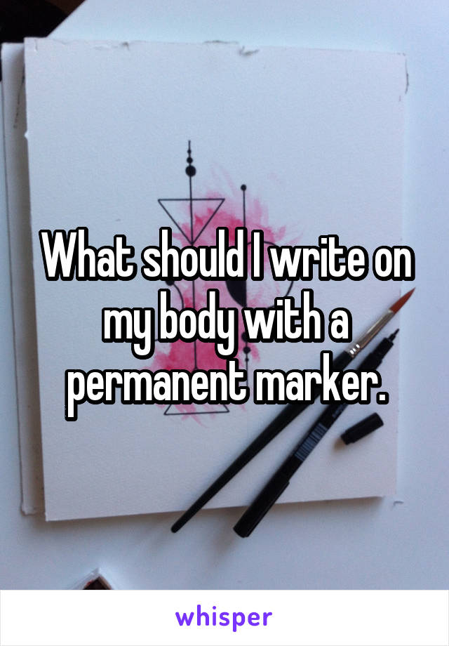 What should I write on my body with a permanent marker.