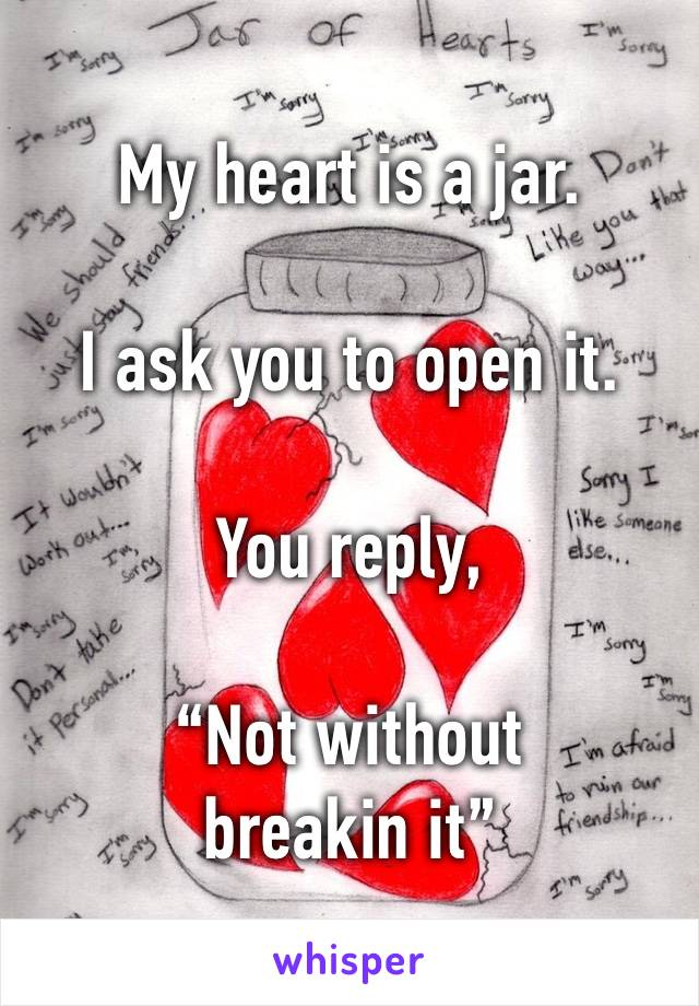 "My heart is a jar.  I ask you to open it.  You reply,   ""Not without breakin it"""