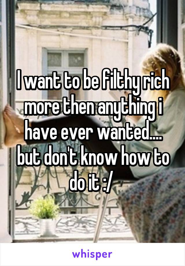 I want to be filthy rich more then anything i have ever wanted.... but don't know how to do it :/
