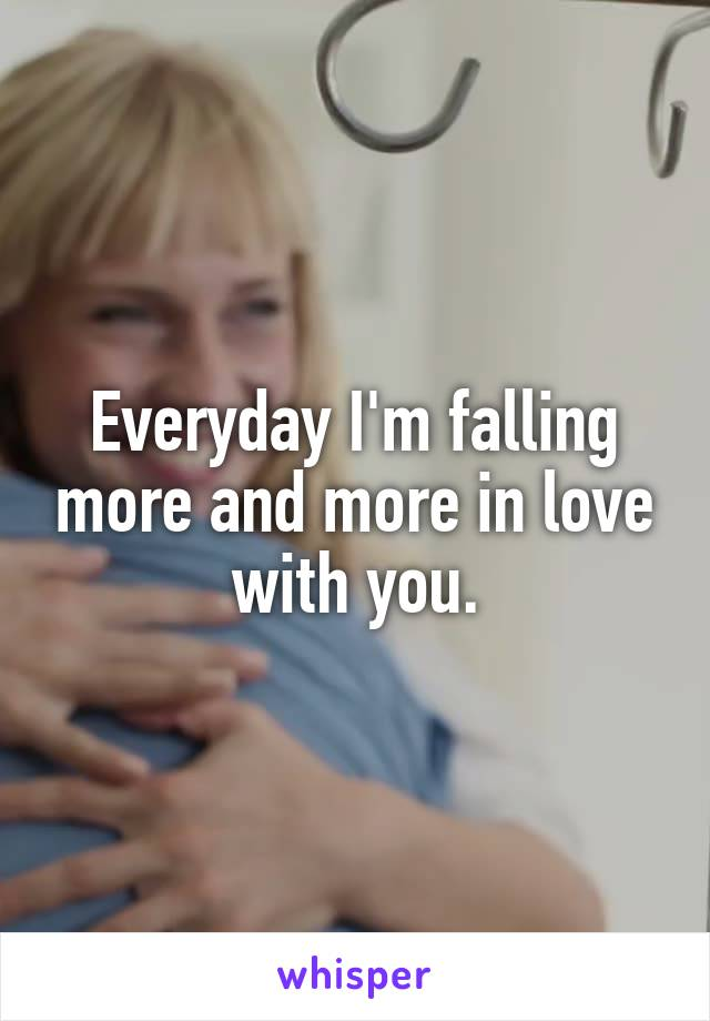 Everyday I'm falling more and more in love with you.