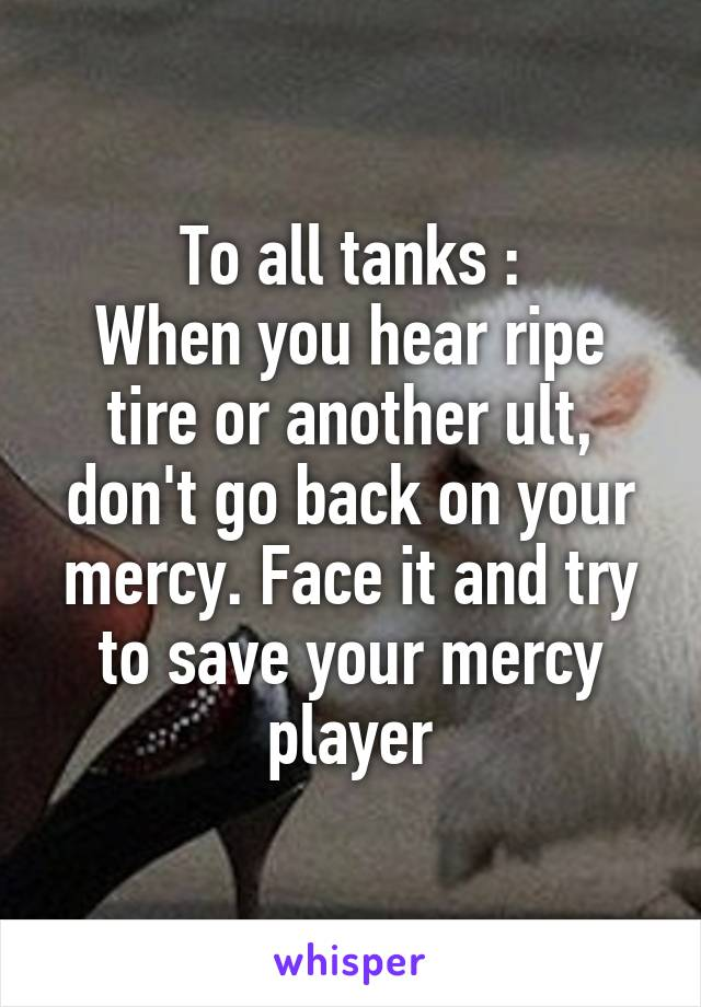 To all tanks : When you hear ripe tire or another ult, don't go back on your mercy. Face it and try to save your mercy player