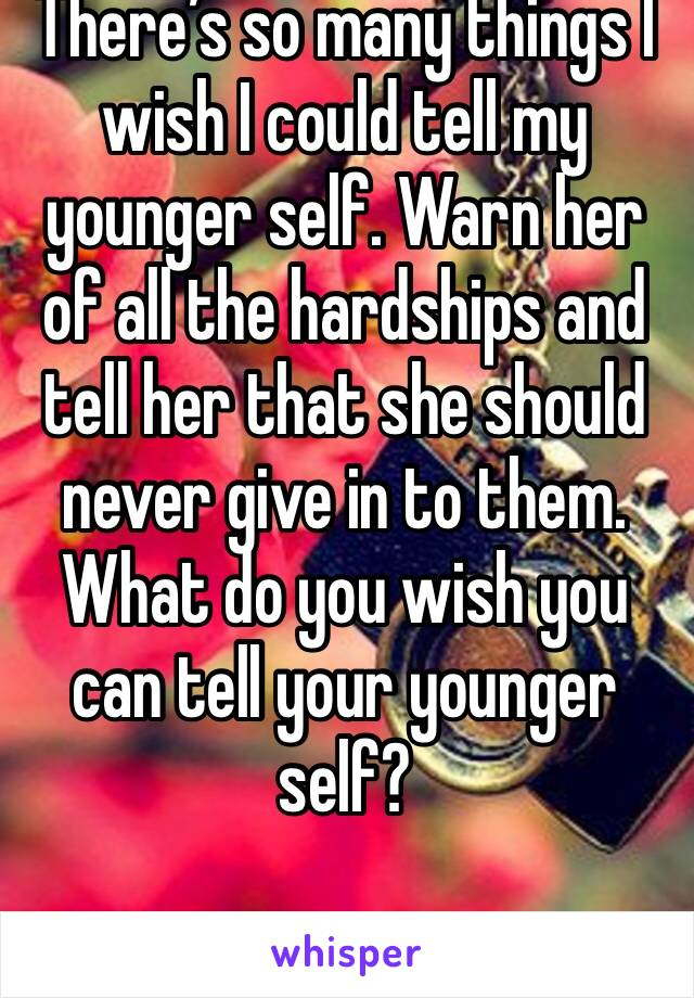 There's so many things I wish I could tell my younger self. Warn her of all the hardships and tell her that she should never give in to them. What do you wish you can tell your younger self?