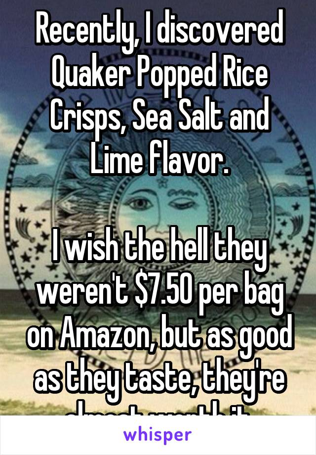Recently, I discovered Quaker Popped Rice Crisps, Sea Salt and Lime flavor.  I wish the hell they weren't $7.50 per bag on Amazon, but as good as they taste, they're almost worth it.
