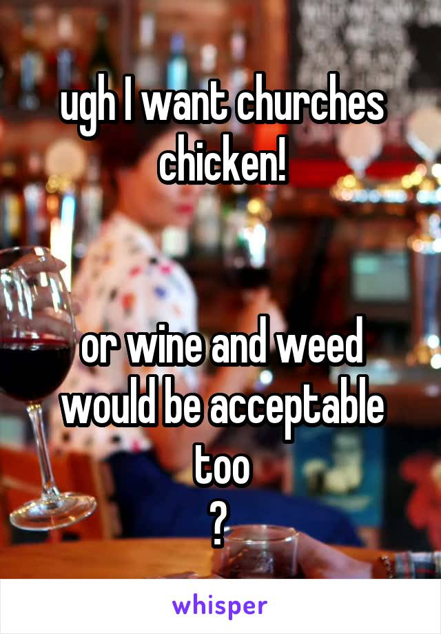 ugh I want churches chicken!   or wine and weed would be acceptable too 😂