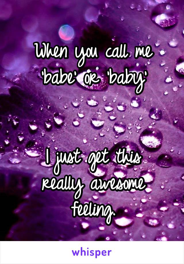 When you call me 'babe' or 'baby'   I just get this really awesome feeling.