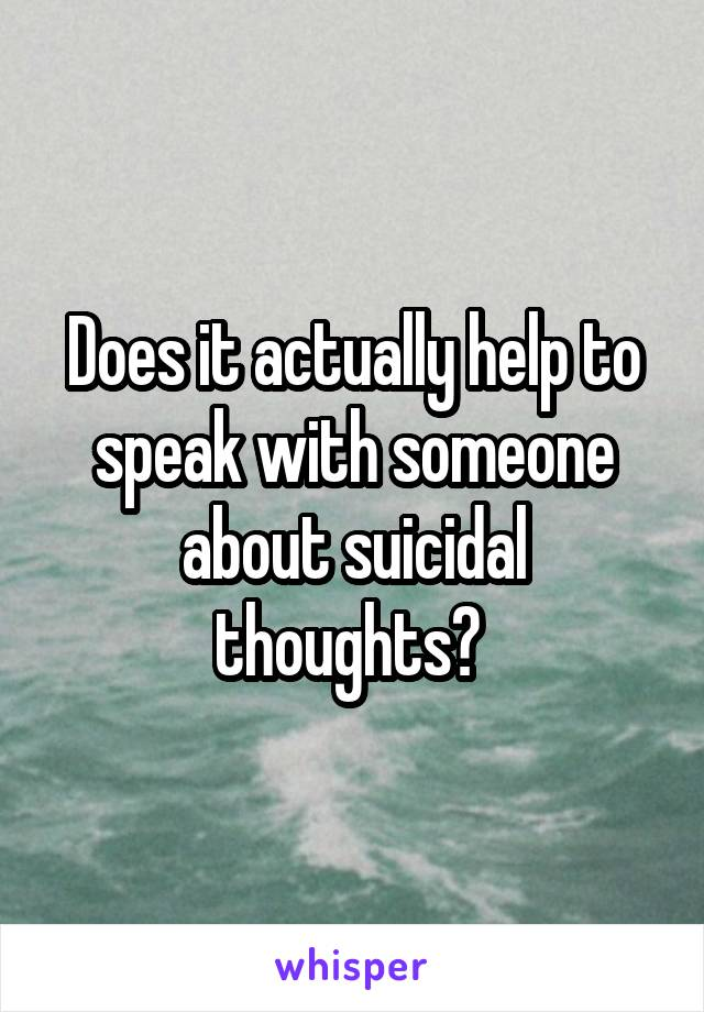Does it actually help to speak with someone about suicidal thoughts?