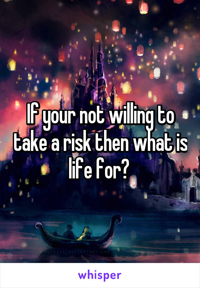 If your not willing to take a risk then what is life for?
