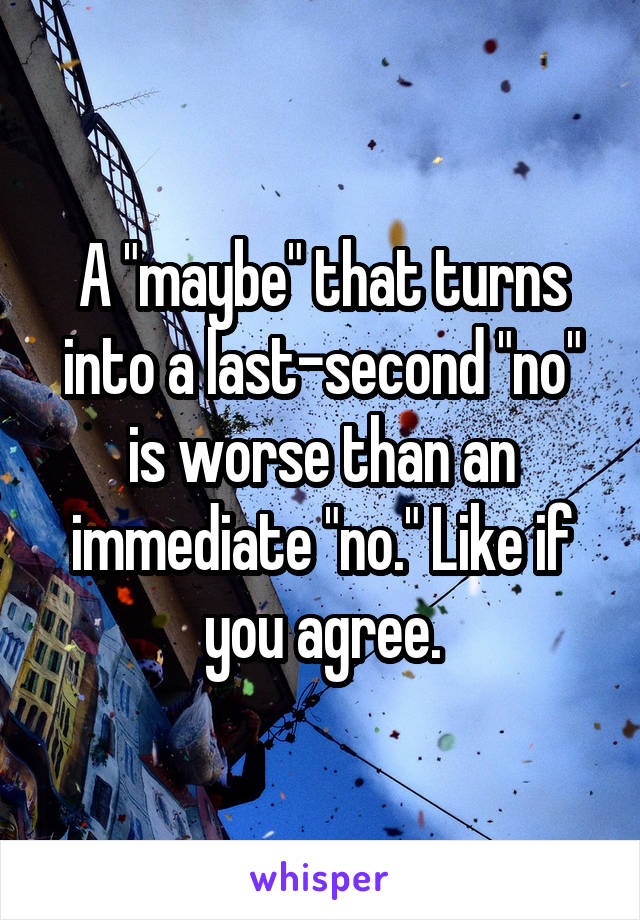 "A ""maybe"" that turns into a last-second ""no"" is worse than an immediate ""no."" Like if you agree."