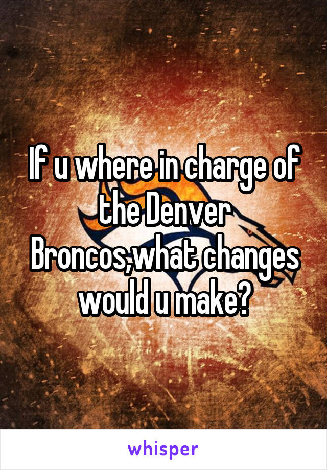 If u where in charge of the Denver Broncos,what changes would u make?