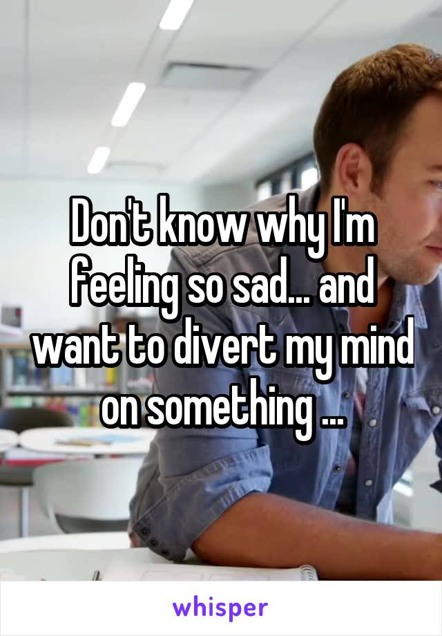 Don't know why I'm feeling so sad... and want to divert my mind on something ...