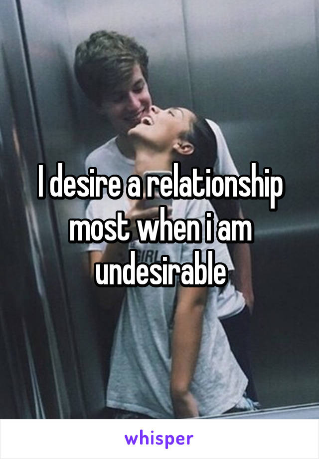 I desire a relationship most when i am undesirable
