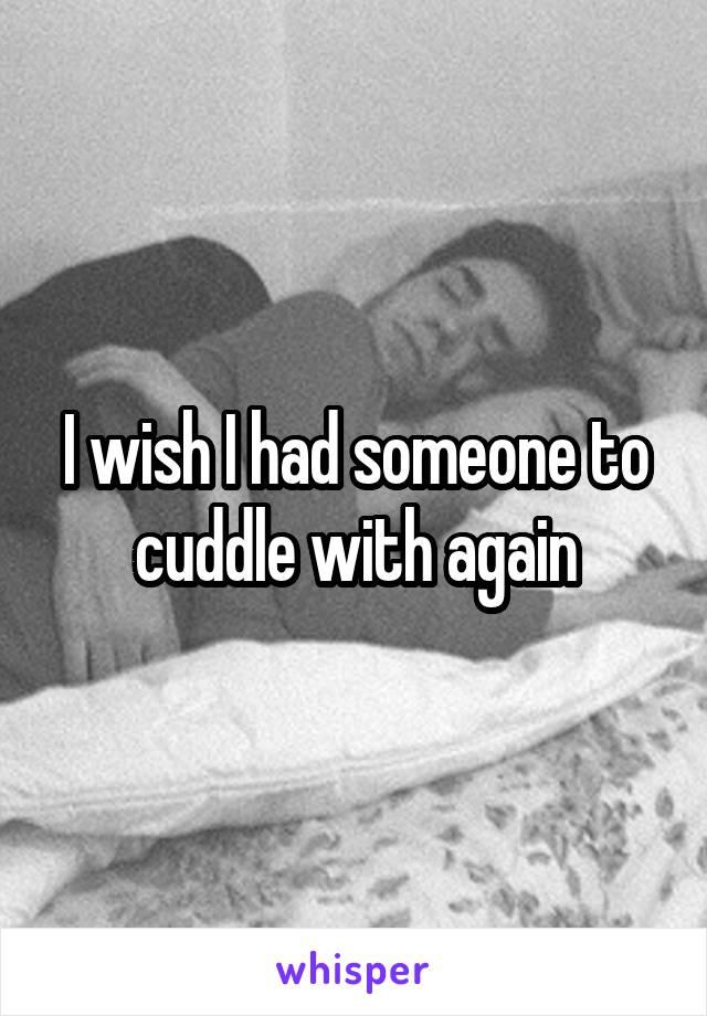I wish I had someone to cuddle with again