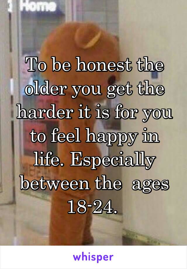 To be honest the older you get the harder it is for you to feel happy in life. Especially between the  ages 18-24.