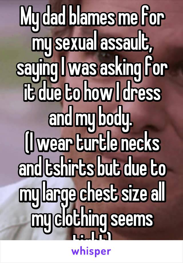 My dad blames me for my sexual assault, saying I was asking for it due to how I dress and my body.  (I wear turtle necks and tshirts but due to my large chest size all my clothing seems tight)