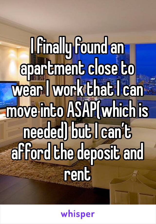 I finally found an apartment close to wear I work that I can move into ASAP(which is needed) but I can't afford the deposit and rent