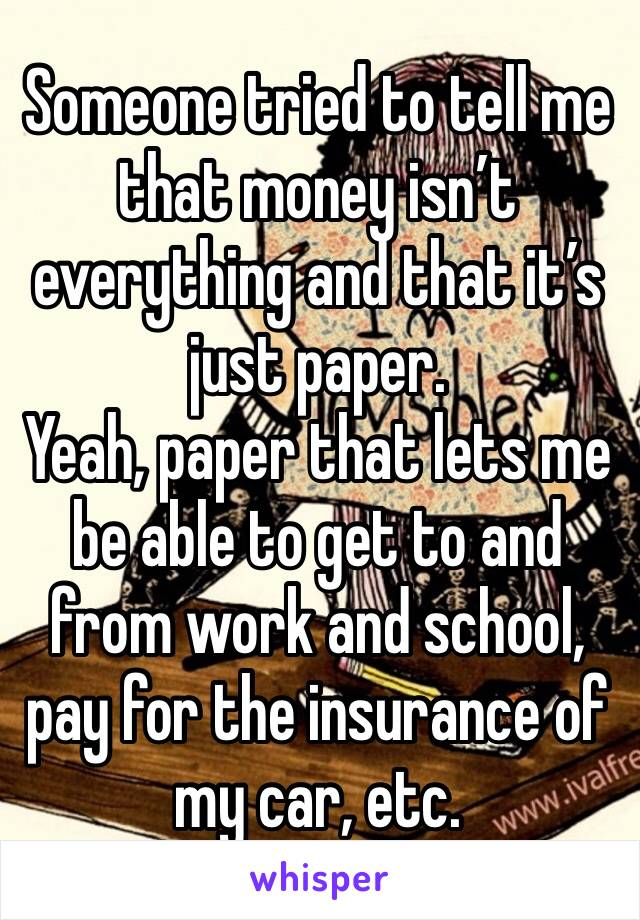 Someone tried to tell me that money isn't everything and that it's just paper. Yeah, paper that lets me be able to get to and from work and school, pay for the insurance of my car, etc.