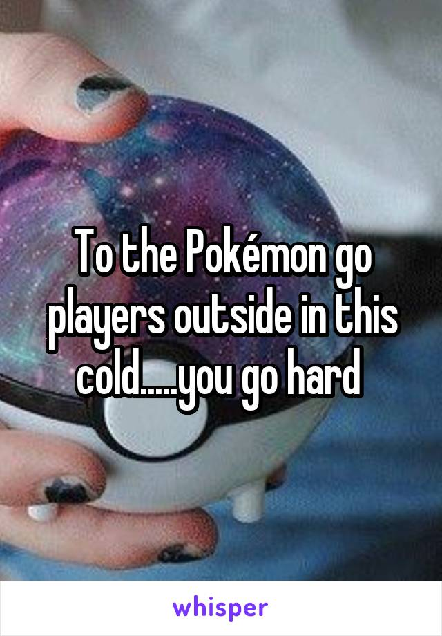 To the Pokémon go players outside in this cold.....you go hard