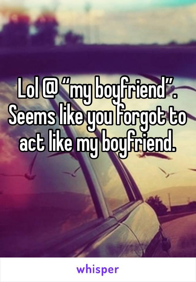 """Lol @ """"my boyfriend"""". Seems like you forgot to act like my boyfriend."""