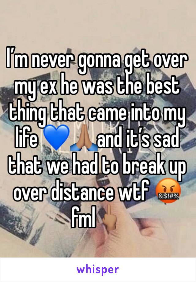 I'm never gonna get over my ex he was the best thing that came into my life 💙🙏🏽and it's sad that we had to break up over distance wtf 🤬fml🖕🏽