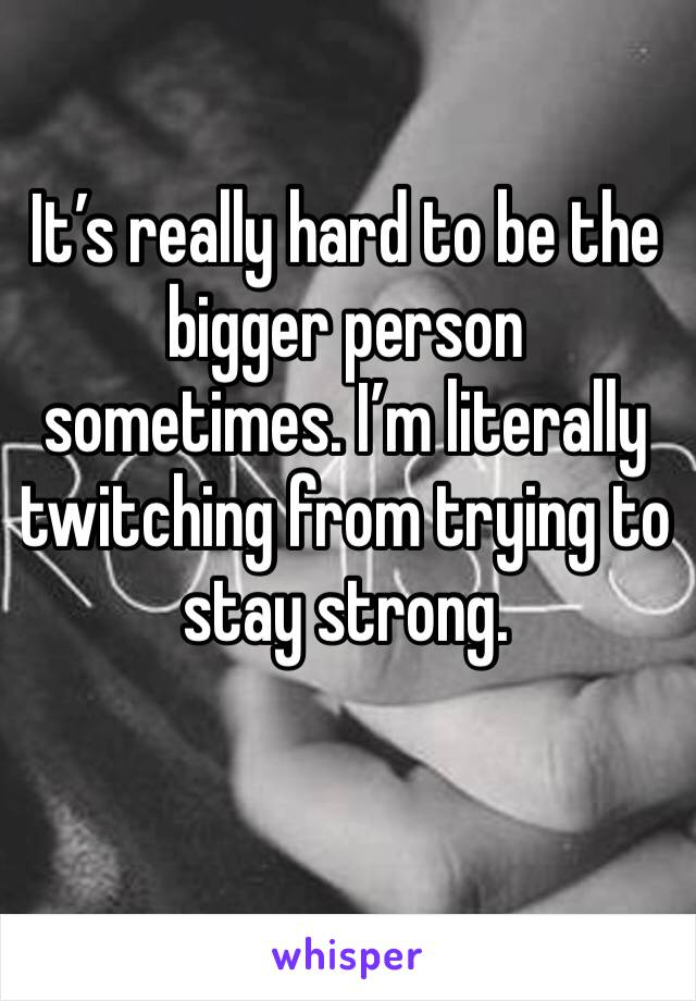 It's really hard to be the bigger person sometimes. I'm literally twitching from trying to stay strong.