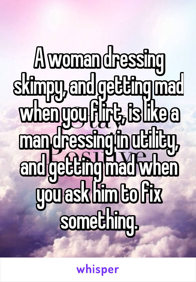 A woman dressing skimpy, and getting mad when you flirt, is like a man dressing in utility, and getting mad when you ask him to fix something.