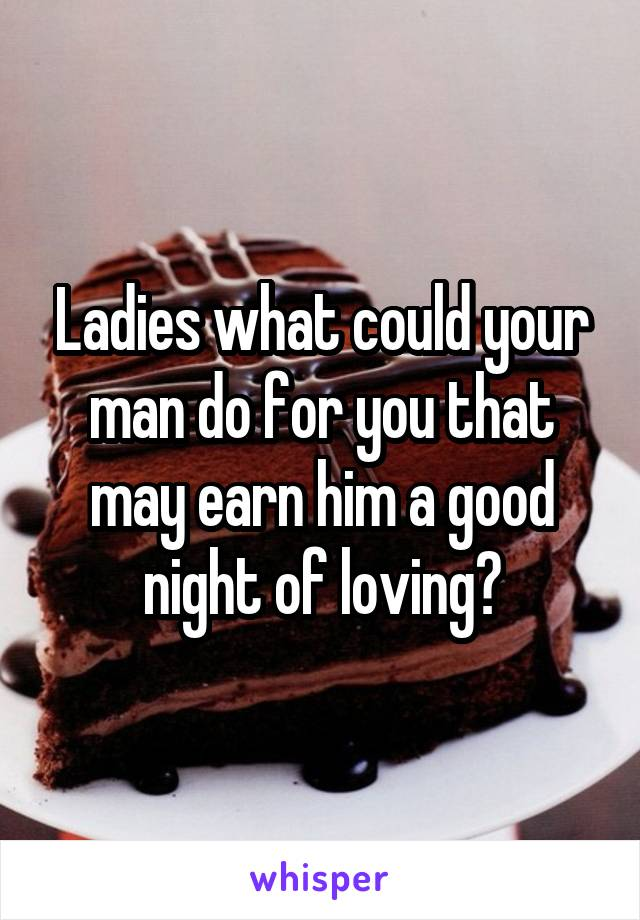 Ladies what could your man do for you that may earn him a good night of loving?