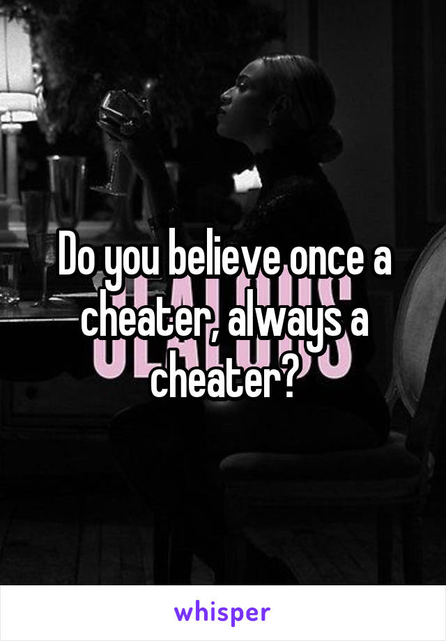 Do you believe once a cheater, always a cheater?