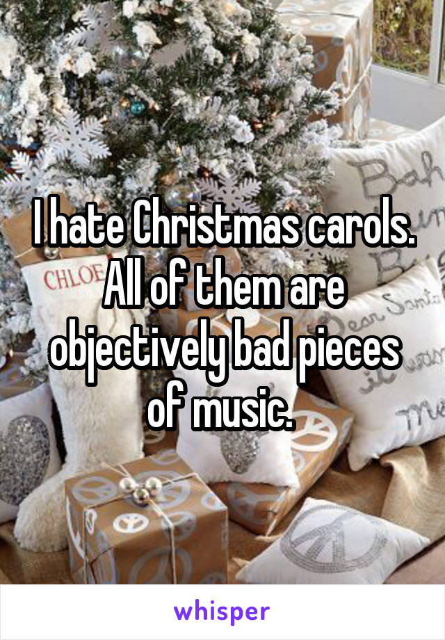 I hate Christmas carols. All of them are objectively bad pieces of music.