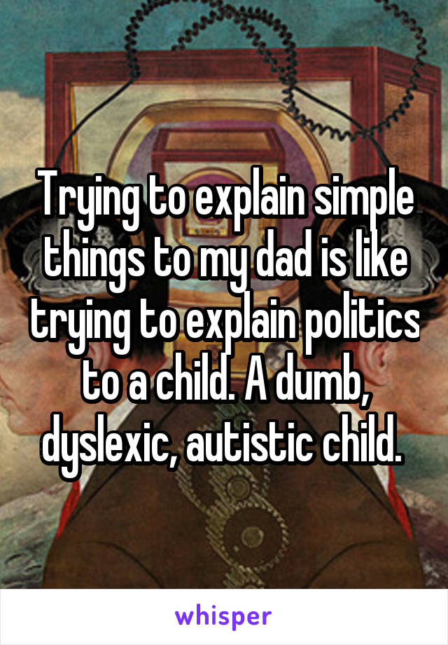 Trying to explain simple things to my dad is like trying to explain politics to a child. A dumb, dyslexic, autistic child.