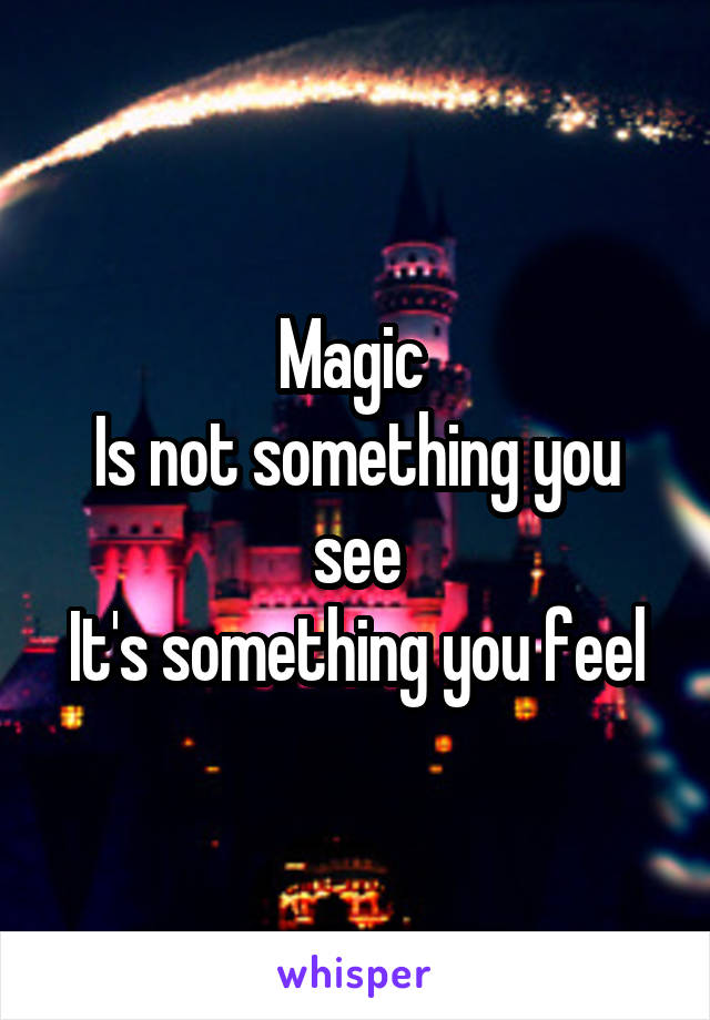 Magic  Is not something you see It's something you feel