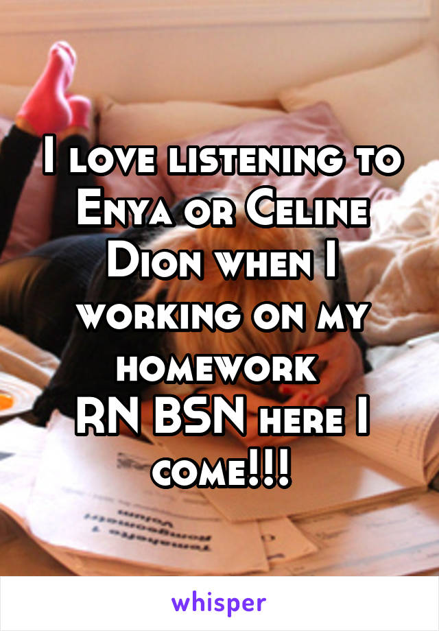 I love listening to Enya or Celine Dion when I working on my homework  RN BSN here I come!!!