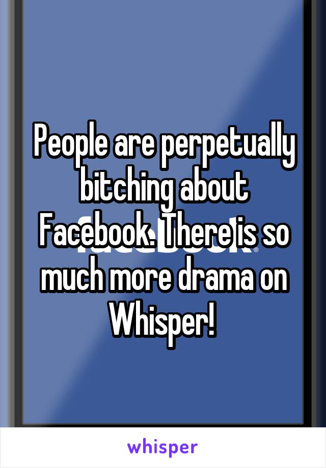 People are perpetually bitching about Facebook. There is so much more drama on Whisper!