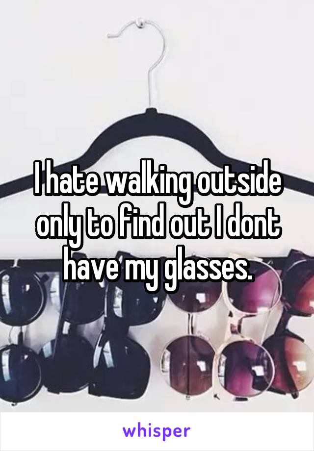 I hate walking outside only to find out I dont have my glasses.