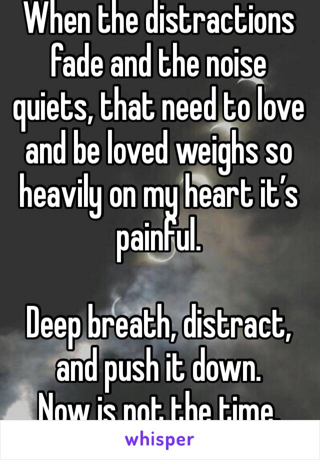 When the distractions fade and the noise quiets, that need to love and be loved weighs so heavily on my heart it's painful.   Deep breath, distract, and push it down.  Now is not the time.