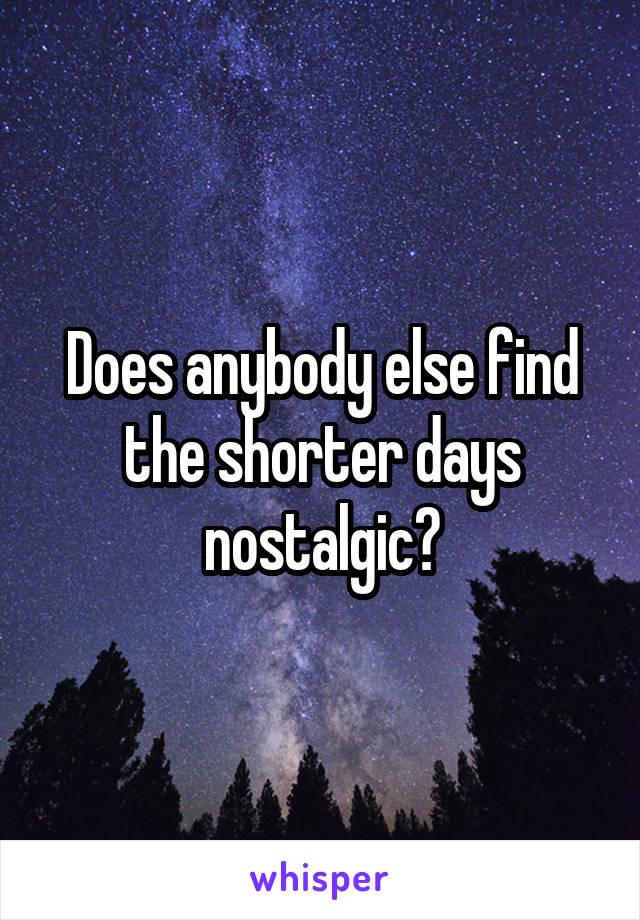 Does anybody else find the shorter days nostalgic?