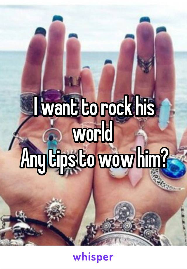 I want to rock his world  Any tips to wow him?