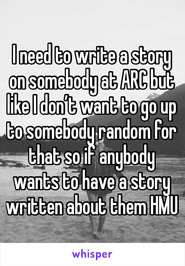 I need to write a story on somebody at ARC but like I don't want to go up to somebody random for that so if anybody wants to have a story written about them HMU