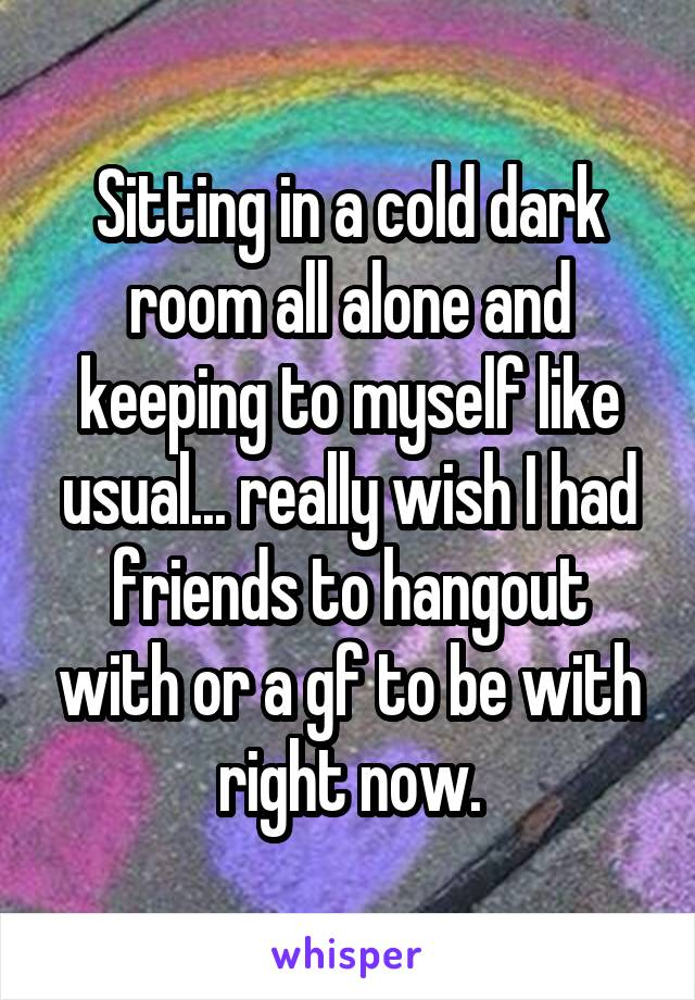 Sitting in a cold dark room all alone and keeping to myself like usual... really wish I had friends to hangout with or a gf to be with right now.