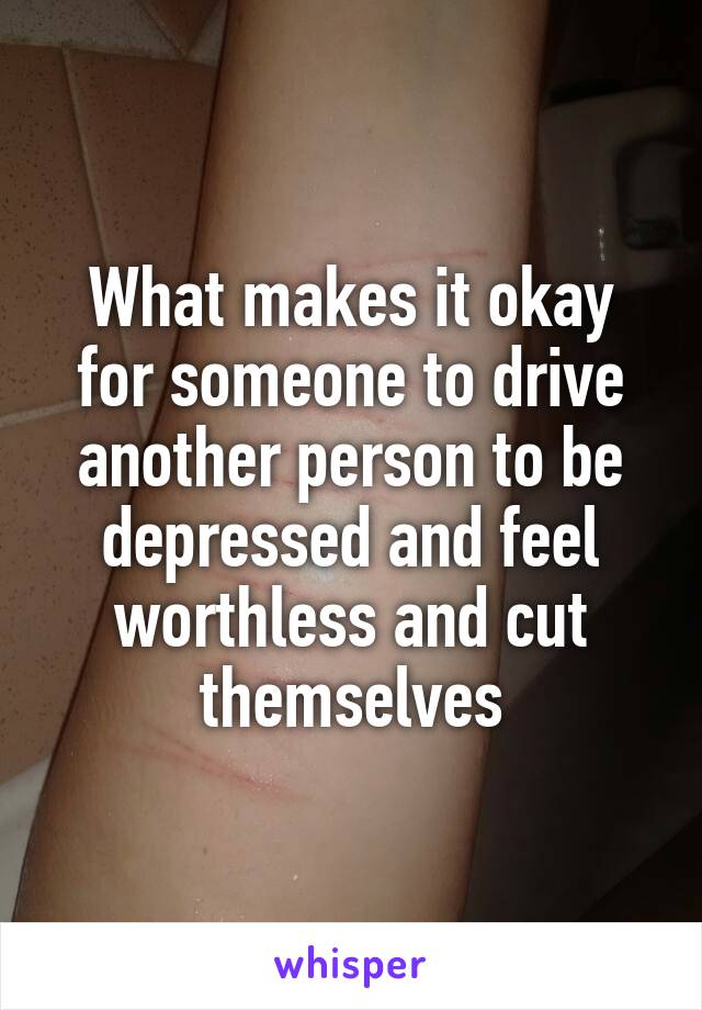 What makes it okay for someone to drive another person to be depressed and feel worthless and cut themselves