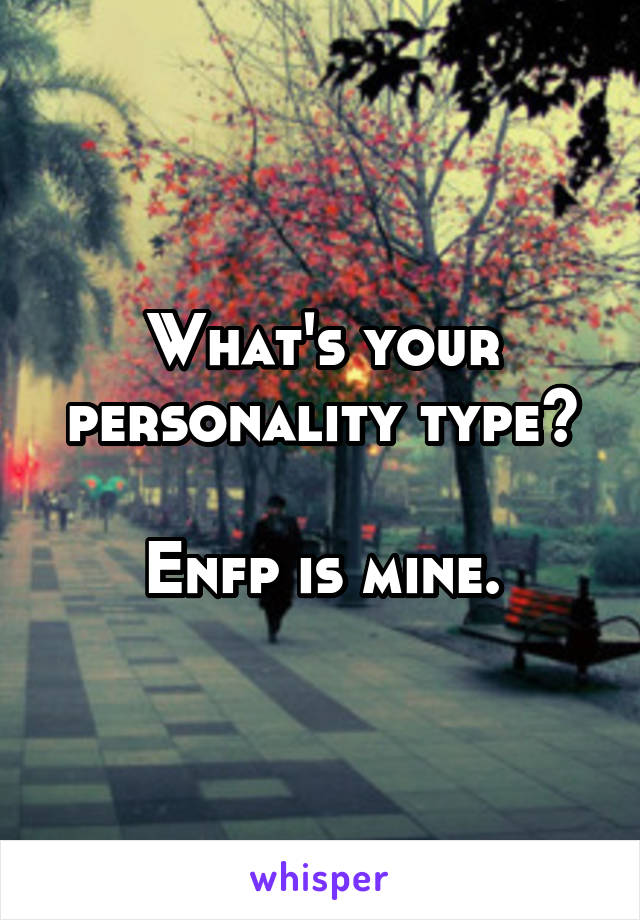 What's your personality type?  Enfp is mine.