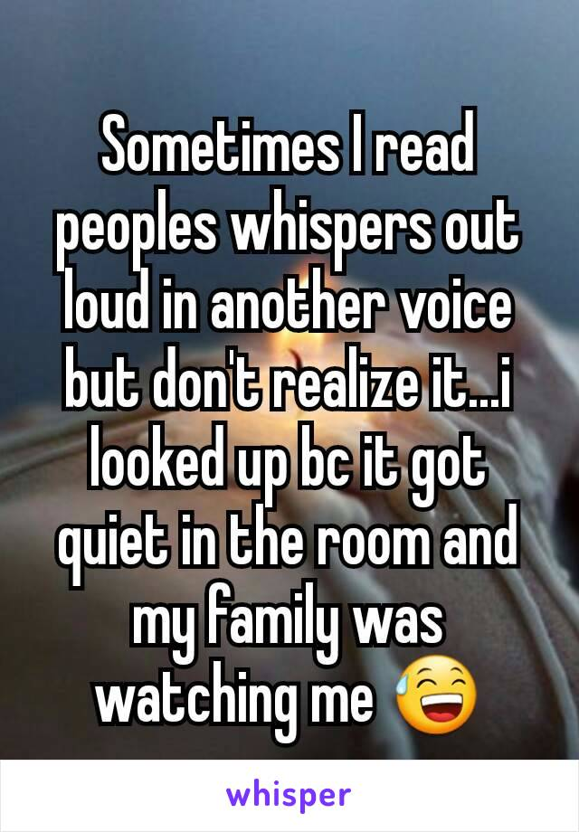 Sometimes I read peoples whispers out loud in another voice but don't realize it...i looked up bc it got quiet in the room and my family was watching me 😅
