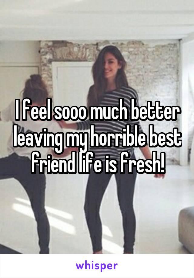 I feel sooo much better leaving my horrible best friend life is fresh!