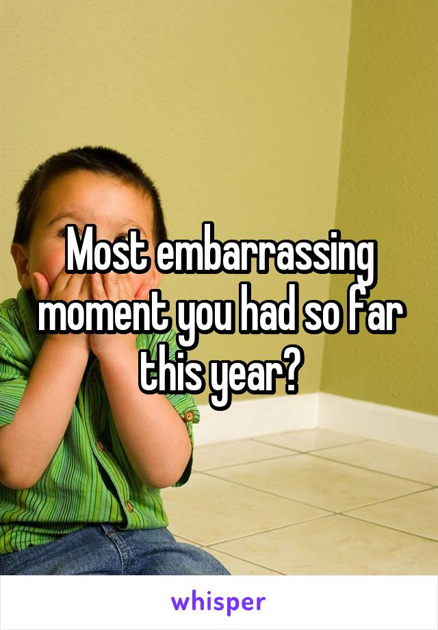 Most embarrassing moment you had so far this year?