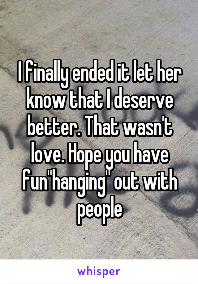"""I finally ended it let her know that I deserve better. That wasn't love. Hope you have fun""""hanging"""" out with people"""