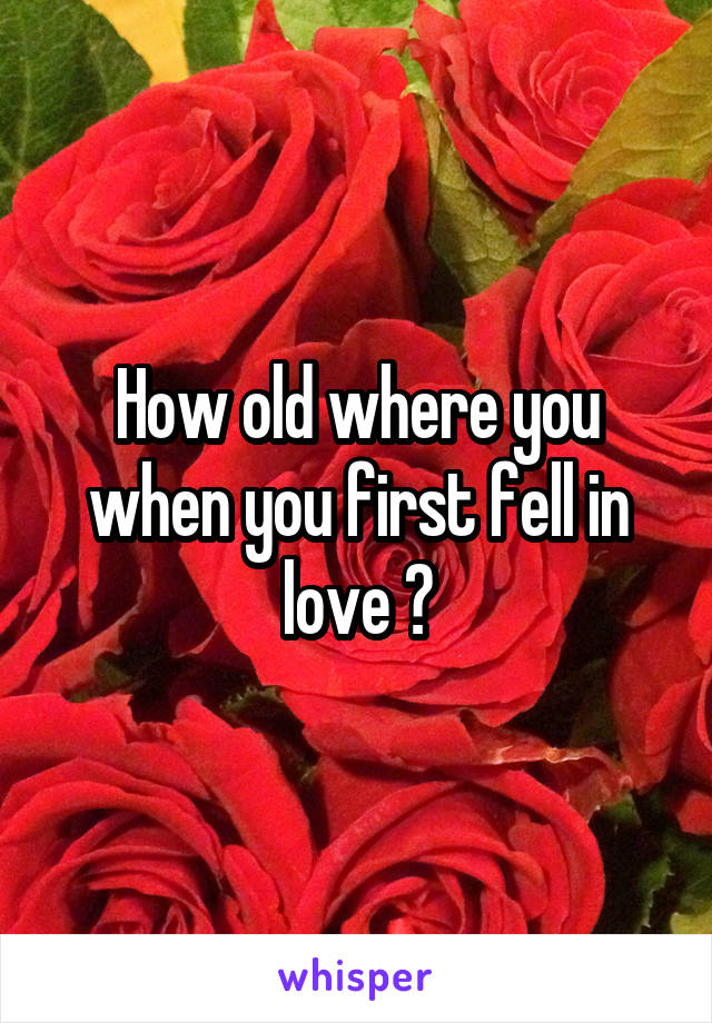 How old where you when you first fell in love ?