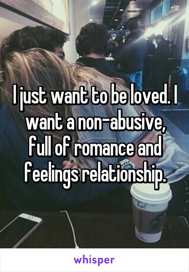 I just want to be loved. I want a non-abusive, full of romance and feelings relationship.